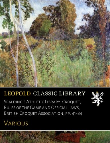 Spalding's Athletic Library. Croquet, Rules of the Game and Official Laws, British Croquet Association, pp. 41-84 pdf epub