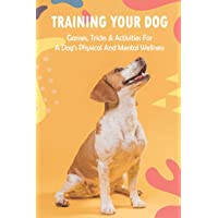Training Your Dog: Games, Tricks & Activities For A Dog's Physical And Mental Wellness: Dog Training Techniques