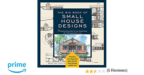 Big Book of Small House Designs: 75 Award-Winning Plans for Your ...