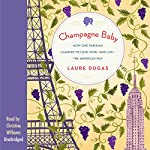 Champagne Baby: How One Parisian Learned to Love Wine - and Life - the American Way | Laure Dugas