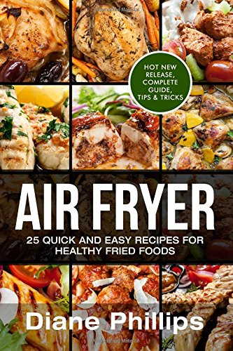 Air Fryer: 25 Quick and Easy Recipes For Healthy Fried Foods by Diane Phillips