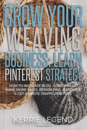 Download Grow Your Weaving Business: Learn Pinterest Strategy: How to Increase Blog Subscribers, Make More Sales, Design Pins, Automate & Get Website Traffic for Free pdf epub