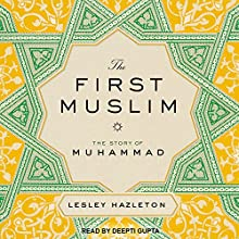 The First Muslim: The Story of Muhammad Audiobook by Lesley Hazleton Narrated by Deepti Gupta