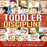 Toddler Discipline: Dealing with Tantrums and Parenting with Love | Francis Harrison