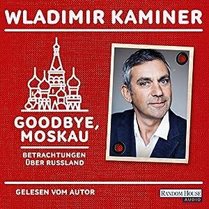 Goodbye, Moskau: Betrachtungen über Russland Audiobook