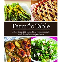 Farm to Table: More Than 150 Incredible Recipes Made with Farm-Fresh Ingredients