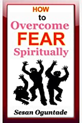 How to Overcome Fear Spiritually: 9 practical and powerful ways to get rid of any type of fear Kindle Edition
