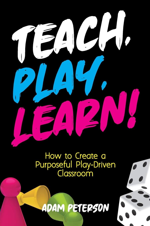 Teach, Play, Learn!: How to Create a Purposeful Play-Driven ...