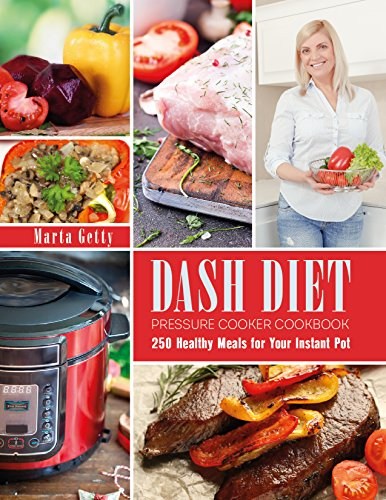 Dash Diet Pressure Cooker Cookbook: 250 Healthy Meals for Your Instant Pot by Marta Getty