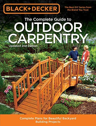 Black & Decker The Complete Guide to Outdoor Carpentry, Updated 2nd Edition: Complete Plans for Beautiful Backyard Building Projects (Black & Decker Complete Guide)