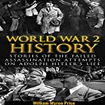 World War 2 History: Stories of the Failed Assassination Attempts on Adolph Hitler's Life | William Myron Price