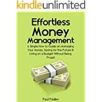 Effortless Money Management: A Simple How to Guide on Managing Your Money, Saving for the Future and Living on a Budget…