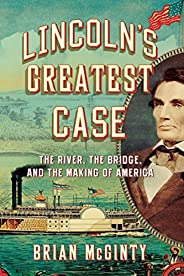 Lincoln's Greatest Case: The River, the Bridge, and the Making of Ame