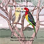 How Birds Got Their Colors & The Argument: A Little Birdy Book | Harris Tobias