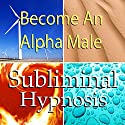 Become an Alpha Male Subliminal Affirmations: Embrace Being a Man and Increase Masculinity with Solfeggio Tones, Binaural Beats, Self Help Meditation Hypnosis Speech by Subliminal Hypnosis Narrated by Joel Thielke