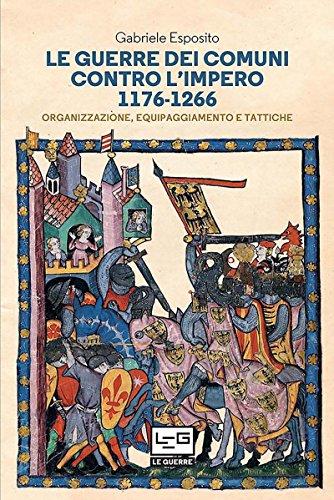 Le Guerre Dei Comuni control L'Imero 1176-1266: Organizzazione, equipaggianmento e Tattiche  por Gabriele Esposito