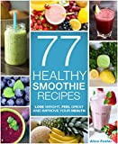 Healthy Smoothies - 77 Healthy Smoothie Recipes: (Detox, Smoothies, Detox Cleanse Diet, Detox Smoothies, Smoothies for Weight Loss, Smoothie Recipes For Weight Loss, Smoothie Cleanse, Sugar Detox)