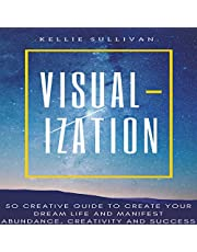 Visualization: 50 Creative Guide to Create Your Dream Life and Manifest Abundance, Creativity and Success!