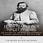 J.E.B. Stuart's Ride to Gettysburg: The History of the Most Controversial Cavalry Operation of the Civil War |  Charles River Editors