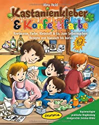 Kastanienkleber & Konfettifarbe: Knetmasse, Farbe, Klebstoff & Co. zum Selbermachen: Rezepte von klassisch bis kurios
