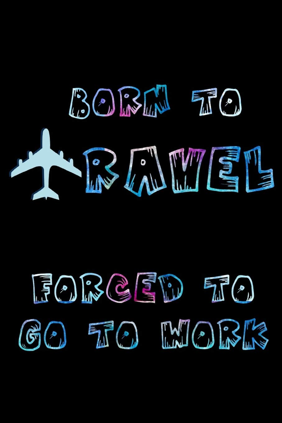 Born to travel forced to go to work: Travel notebook Flight ...