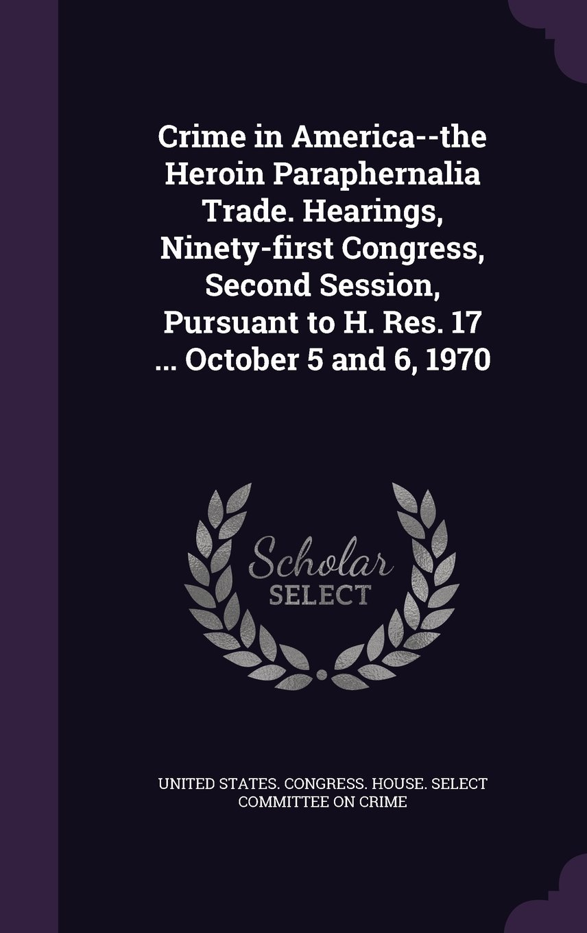 Read Online Crime in America--The Heroin Paraphernalia Trade. Hearings, Ninety-First Congress, Second Session, Pursuant to H. Res. 17 ... October 5 and 6, 1970 PDF
