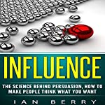 Influence: The Science Behind Persuasion, How to Make People Think What You Want | Ian Berry