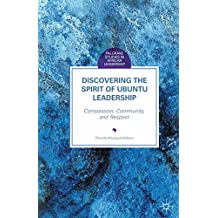 Discovering the Spirit of Ubuntu Leadership: Compassion, Community, and Respect (Palgrave Studies in African Leadership)