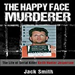 The Happy Face Murderer: The Life of Serial Killer Keith Hunter Jesperson | Jack Smith