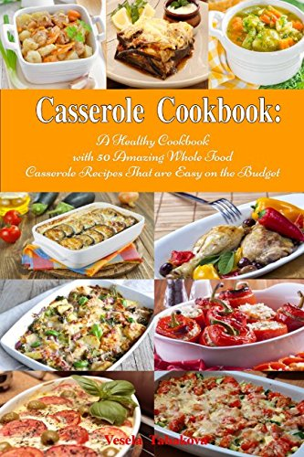 Casserole Cookbook: A Healthy Cookbook with 50 Amazing Whole Food Casserole Recipes That are Easy on the Budget: Dump Dinners and One-Pot Meals (Healthy Cooking and Eating)