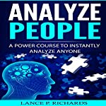 Analyze People: A Power Course to Instantly Analyze Anyone | Lance P. Richards