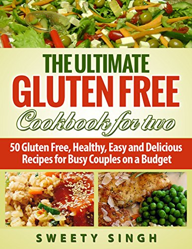 Gluten Free: The Ultimate Gluten-Free Cookbook for Two: 50 Gluten Free, Healthy, Easy and Delicious Recipes for Busy Couples on a Budget by Sweety Singh