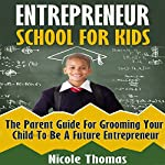 Entrepreneur School for Kids: Parent Guide for Grooming Your Child to Be a Future Entrepreneur | Nicole Thomas