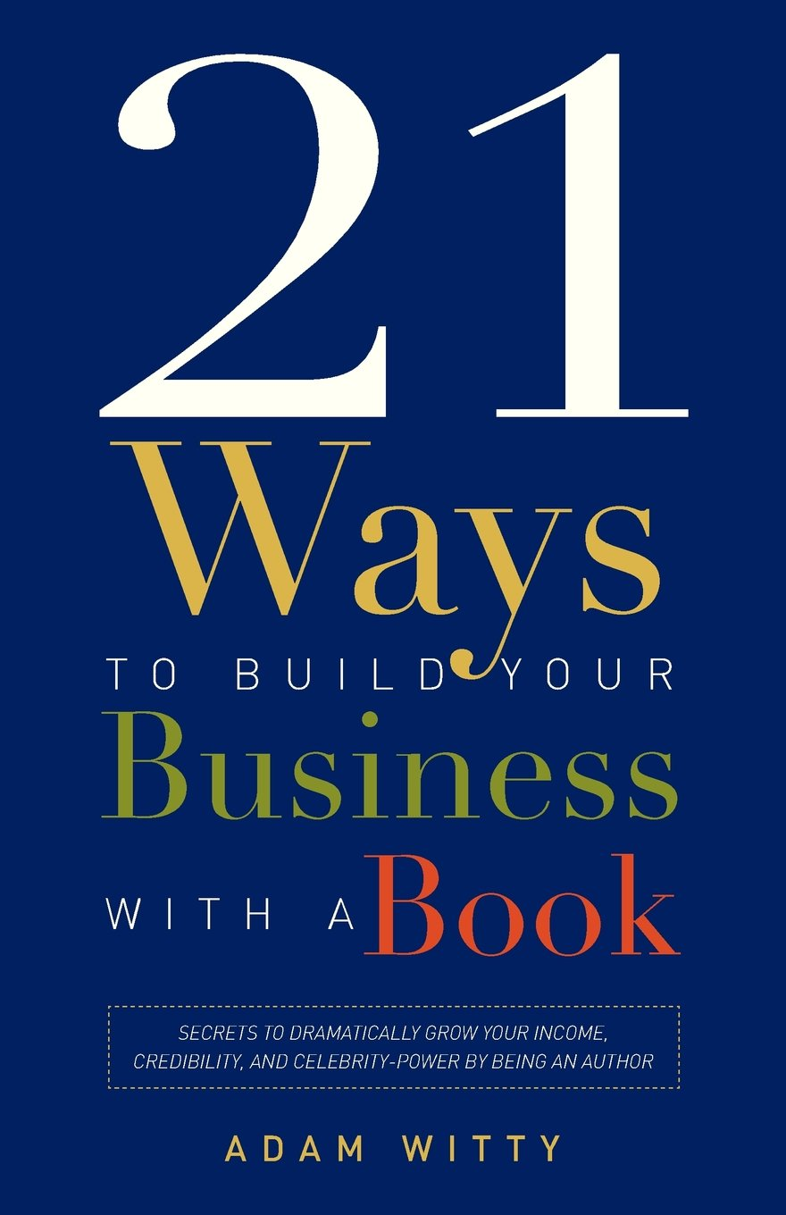 21 Ways To Build Your Business With A Book: Secrets To Dramatically Grow Your Income, Credibility, and Celebrity-Power By Being An Author by Brand: Advantage Media Group