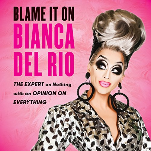 Blame It on Bianca Del Rio: The Expert on Nothing with an Opinion on Everything cover