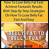 How to Lose Belly Fat Fast: Achieve Fantastic Results with Step by Step Strategies on How to Lose Belly Fat Fast and Easy