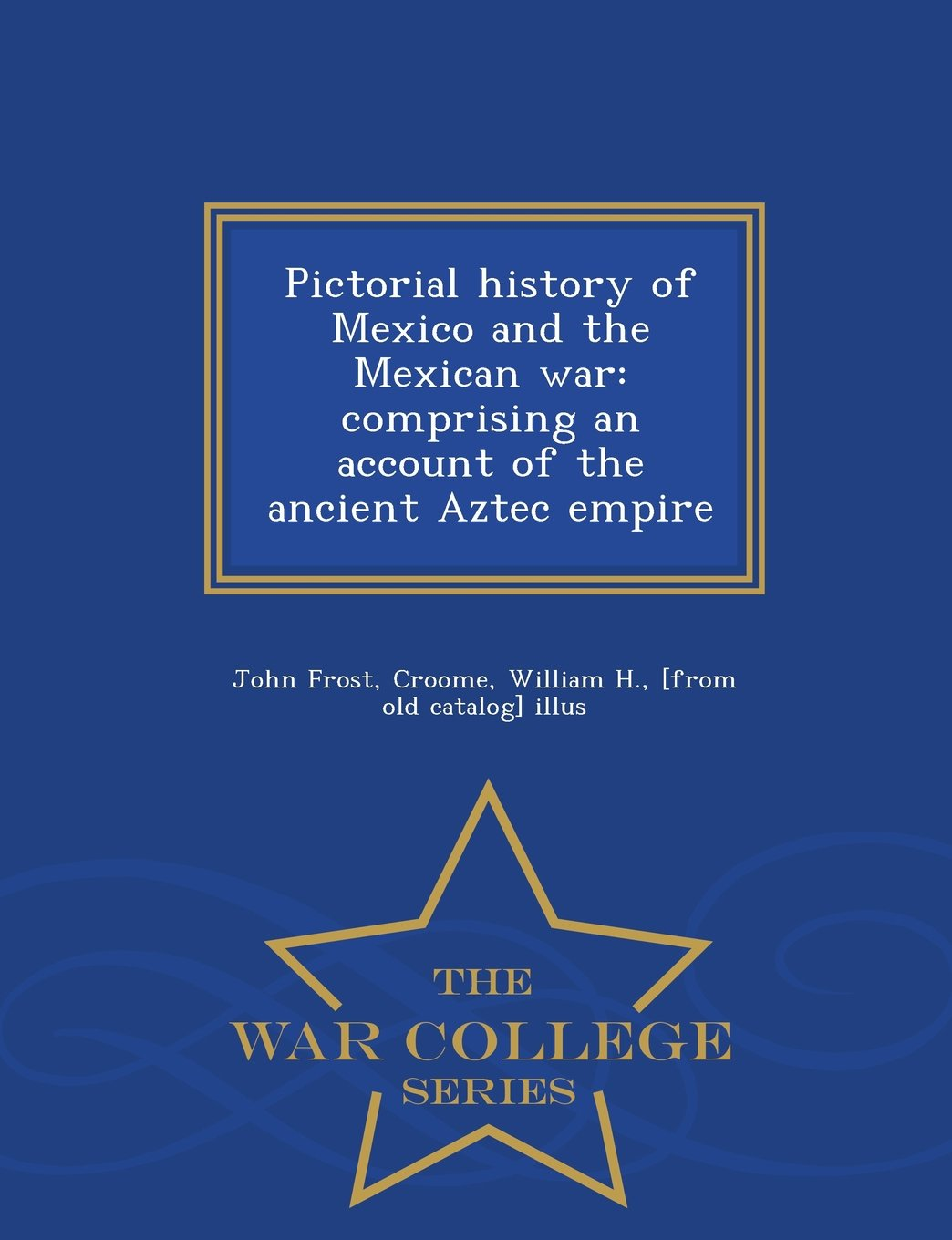 Pictorial history of Mexico and the Mexican war: comprising an account of the ancient Aztec empire  - War College Series
