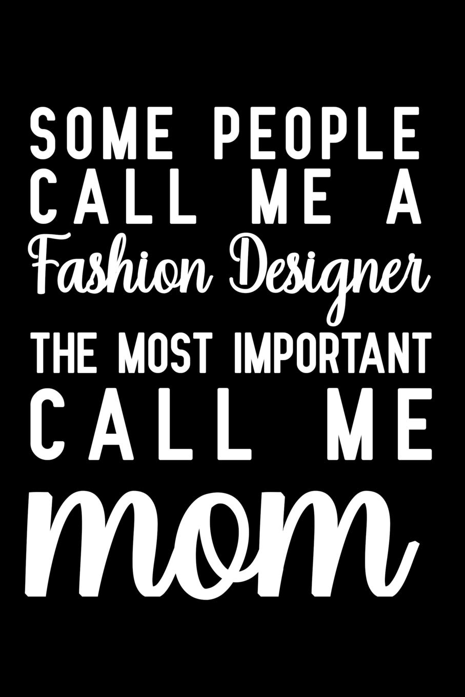 Some People Call Me A Fashion Designer The Most Important Call Me Mom Notebook To Write In For Mother S Day Mother S Day Fashion Designer Gifts Designer Notebook Fashion Designer Mom Gifts