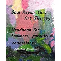 Soul Repair thru Art Therapy: The perfect handbook for teachers, counselors and parents to ensure that their wards succeed and maintain a healthy ... prosperous lives in the not-so-perfect world