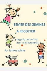 SEMER DES GRAINES A RECOLTER: Le guide des enfants pour l'entreprenariat (French Edition) Kindle Edition
