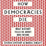 How Democracies Die: What History Reveals About Our Future   Steven Levitsky,Daniel Ziblatt