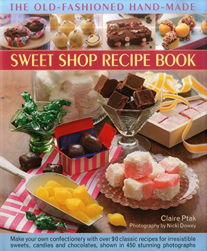 The Old-Fashioned Hand-Made Sweet Shop Recipe Book: Make Your Own Confectionery with Over 90 Classic Recipes for Irresistible Sweets, Candies and Chocolates, Shown in 450 Stunning Photographs by Claire Ptak