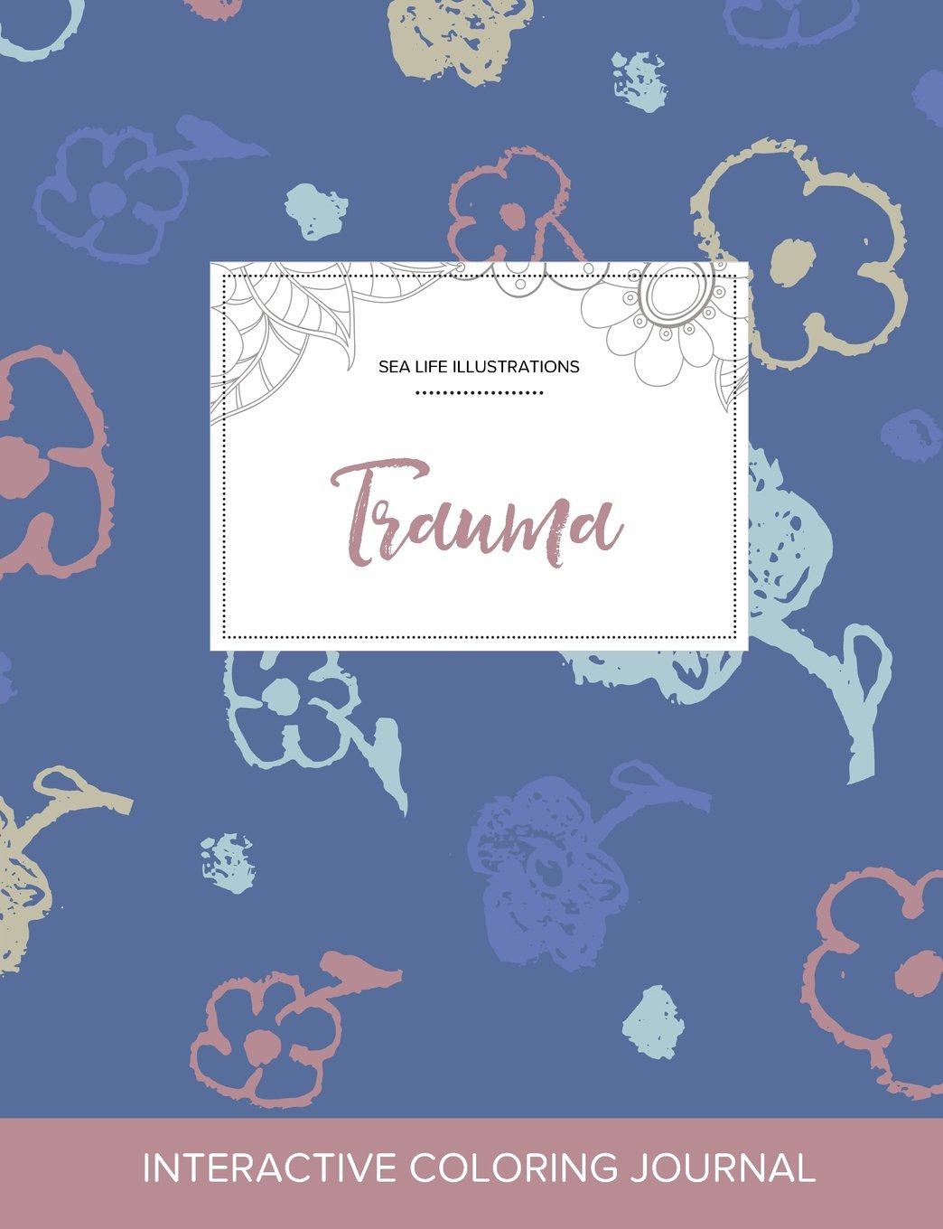 Adult Coloring Journal: Trauma (Sea Life Illustrations, Simple Flowers) ePub fb2 ebook