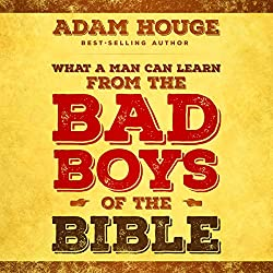 What a Man Can Learn from the Bad Boys of the Bible