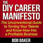 The DIY Career Manifesto: The Unconventional Guide to Turning Your Talents and Know-How into a Profitable Business | Bob Baker
