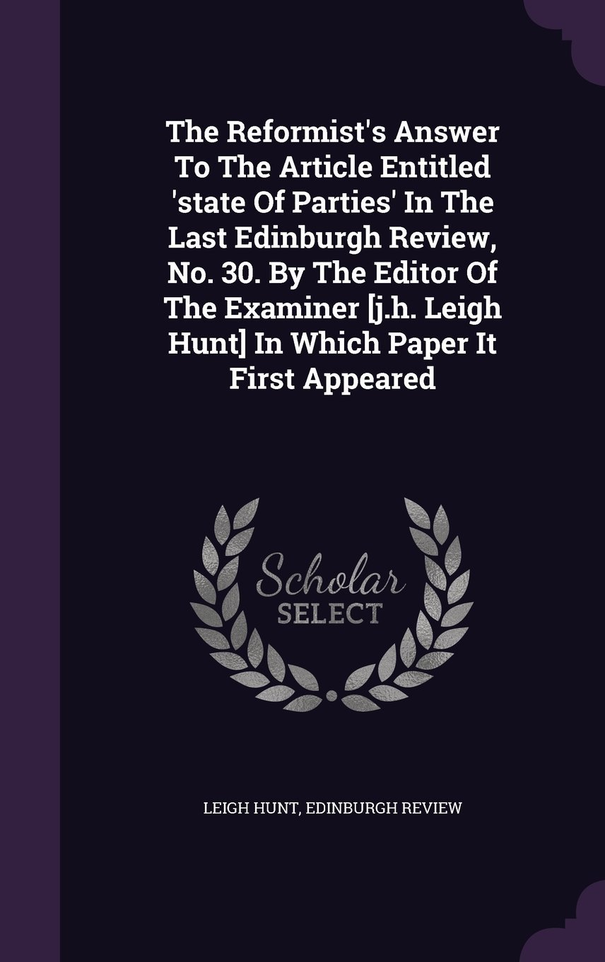 The Reformist's Answer to the Article Entitled 'State of Parties' in the Last Edinburgh Review, No. 30. by the Editor of the Examiner [J.H. Leigh Hunt] in Which Paper It First Appeared pdf