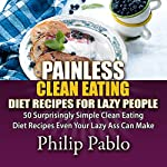 Painless Clean Eating Diet Recipes for Lazy People: 50 Simple Clean Eating Diet Recipes Even Your Lazy Ass Can Make | Phillip Pablo