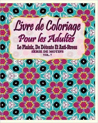 Livre gratuits en ligne Livre de Coloriage Pour Les Adultes: Le Plaisir, de Detente Et Anti-Stress Serie de Motifs ( Vol. 7) pdf ebook