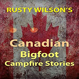 Rusty Wilson's Canadian Bigfoot Campfire Stories Audiobook