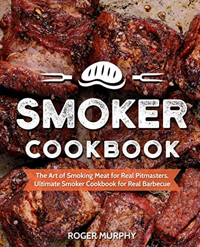 Smoker Cookbook: The Art of Smoking Meat for Real Pitmasters, Ultimate Smoker Cookbook for Real Barbecue by Roger Murphy